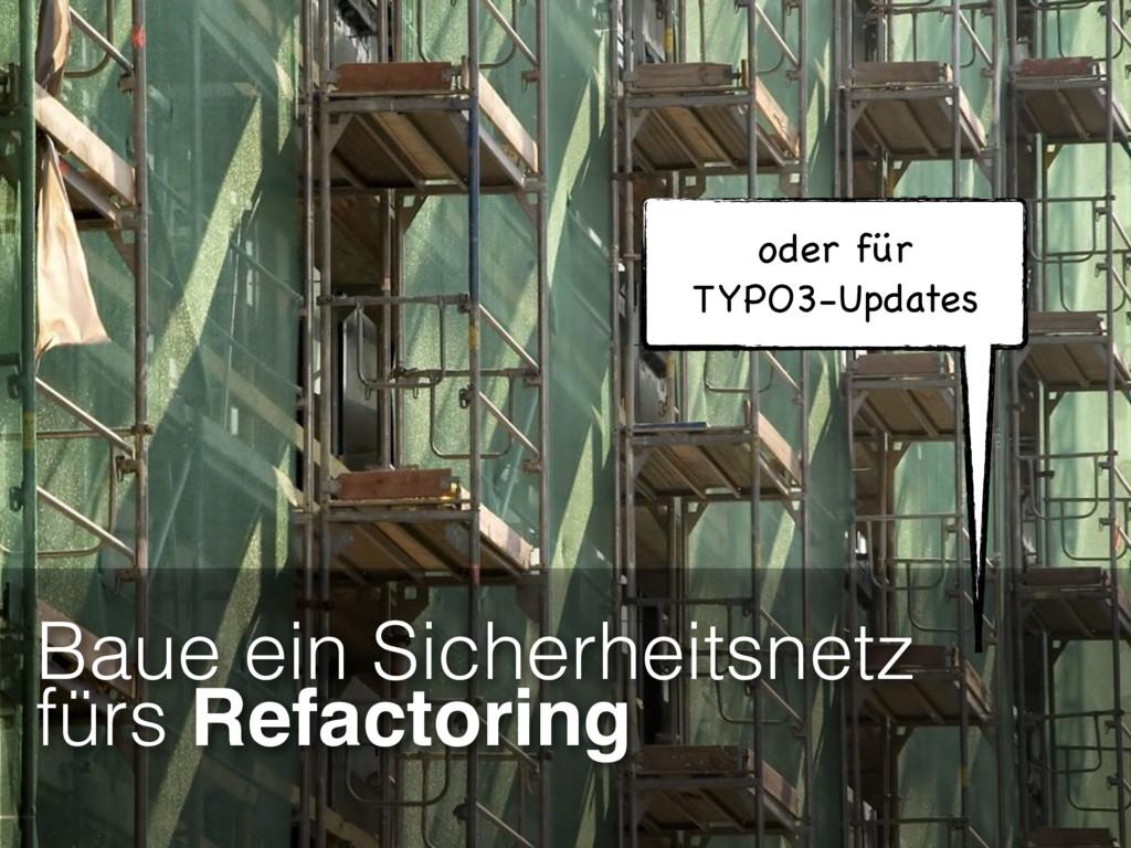 Baue ein Sicherheitsnetz fürs Refactoring oder ...