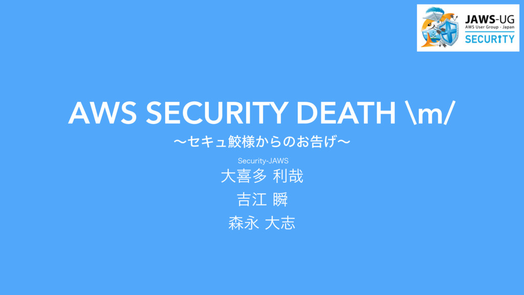 AWS SECURITY DEATH \m/ ʙηΩϡ伸༷͔Βͷ͓ࠂ͛ʙ 4FDVSJUZ...