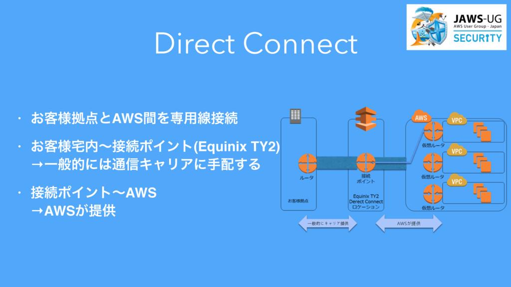 Direct Connect • ͓٬༷ڌͱAWSؒΛઐ༻ઢଓ • ͓٬༷ʙଓϙΠϯ...