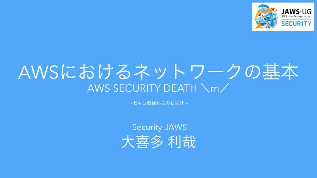 AWS SECURITY DEATH ʘmʗ ʙηΩϡ伸༷͔Βͷ͓ࠂ͛ʙ Security-...