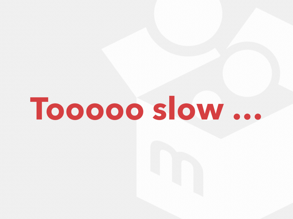 Tooooo slow …