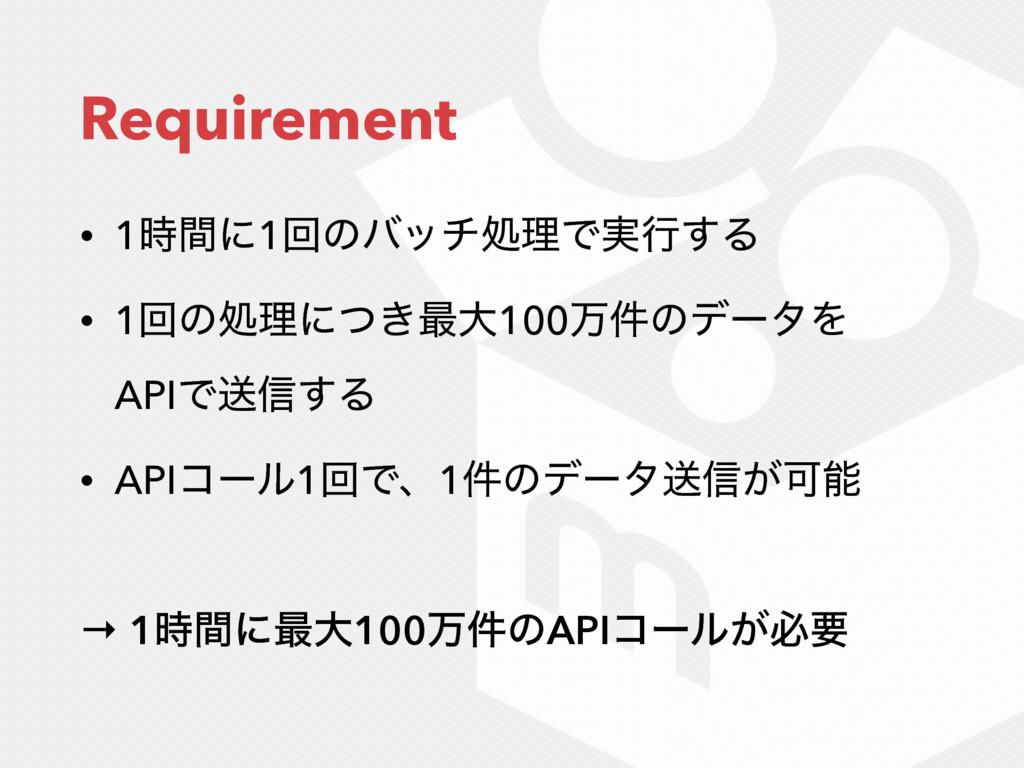 Requirement • 1ؒʹ1ճͷόονॲཧͰ࣮ߦ͢Δ • 1ճͷॲཧʹ͖ͭ࠷େ100...