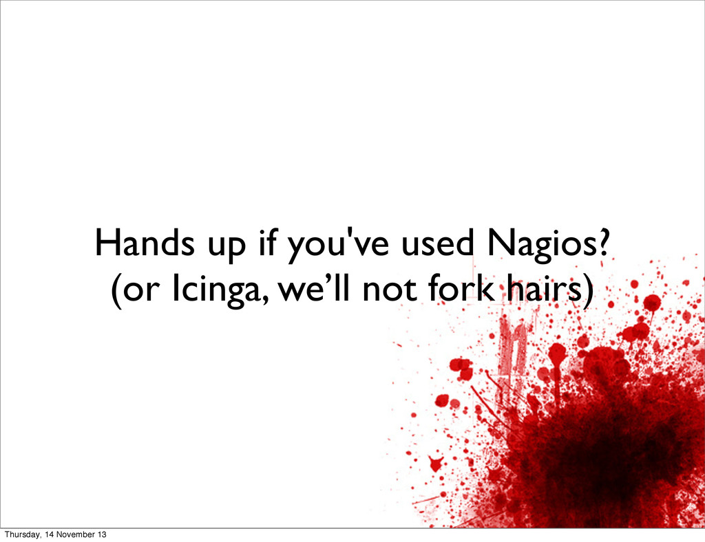 Hands up if you've used Nagios? (or Icinga, we'...