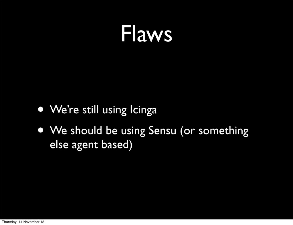 Flaws • We're still using Icinga • We should be...