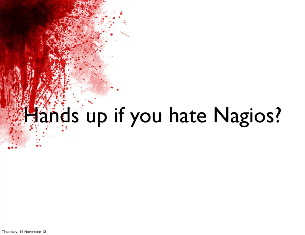Hands up if you hate Nagios? Thursday, 14 Novem...