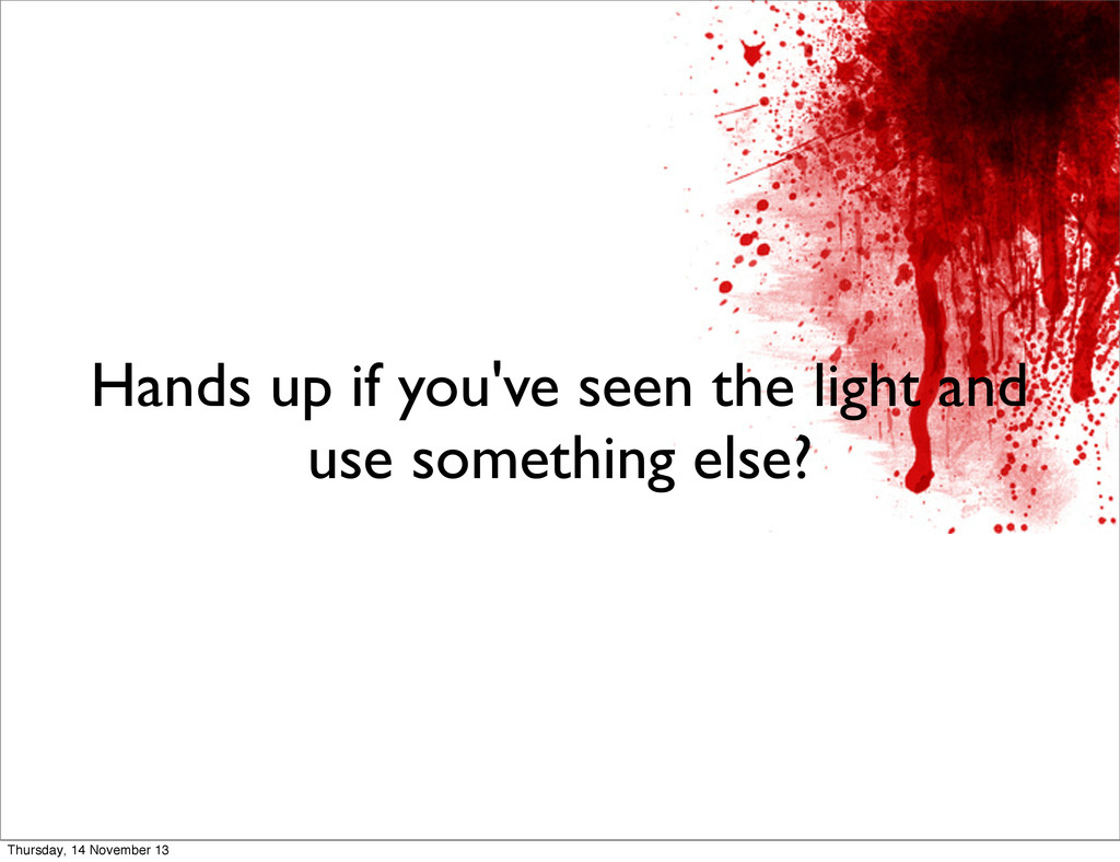 Hands up if you've seen the light and use somet...