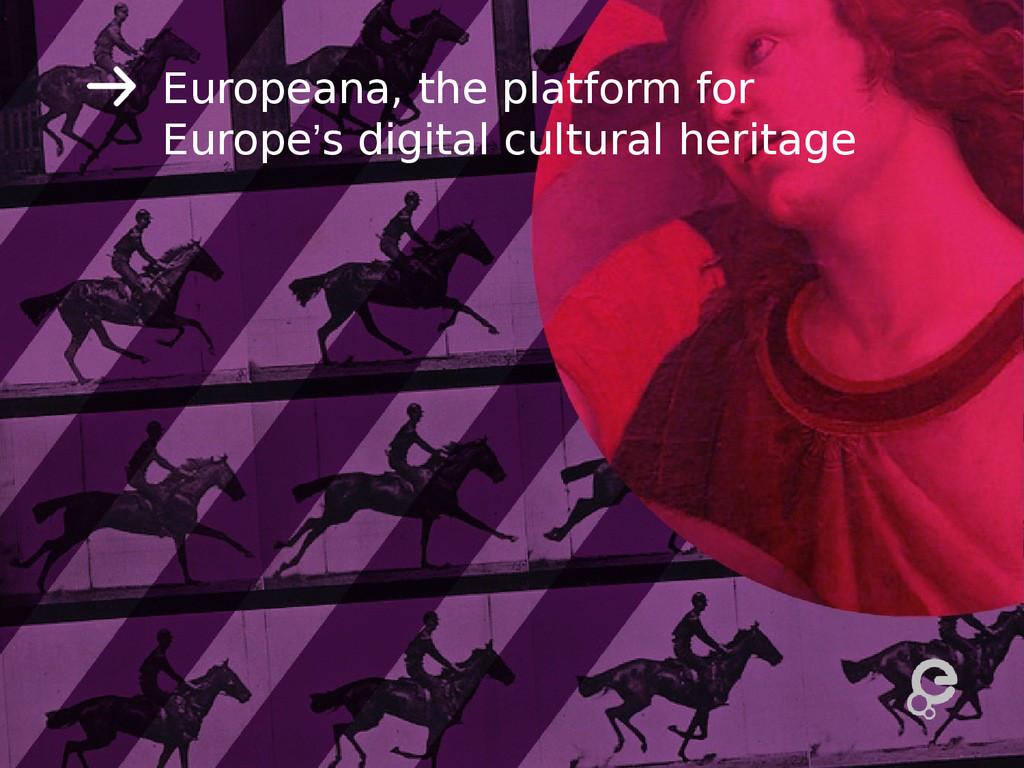 Europeana, the platform for Europe's digital cu...
