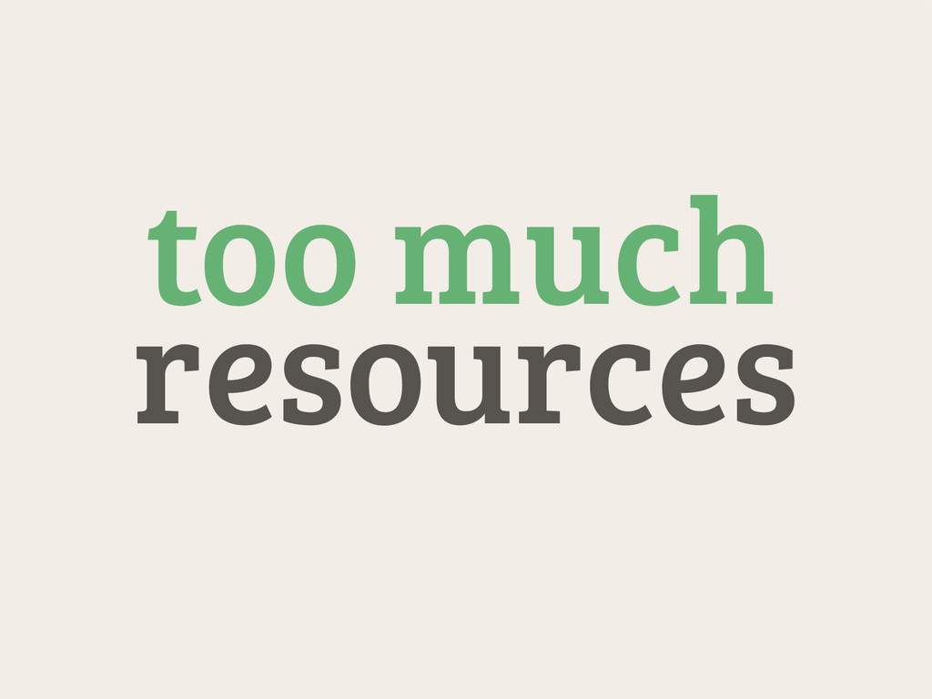 resources too much