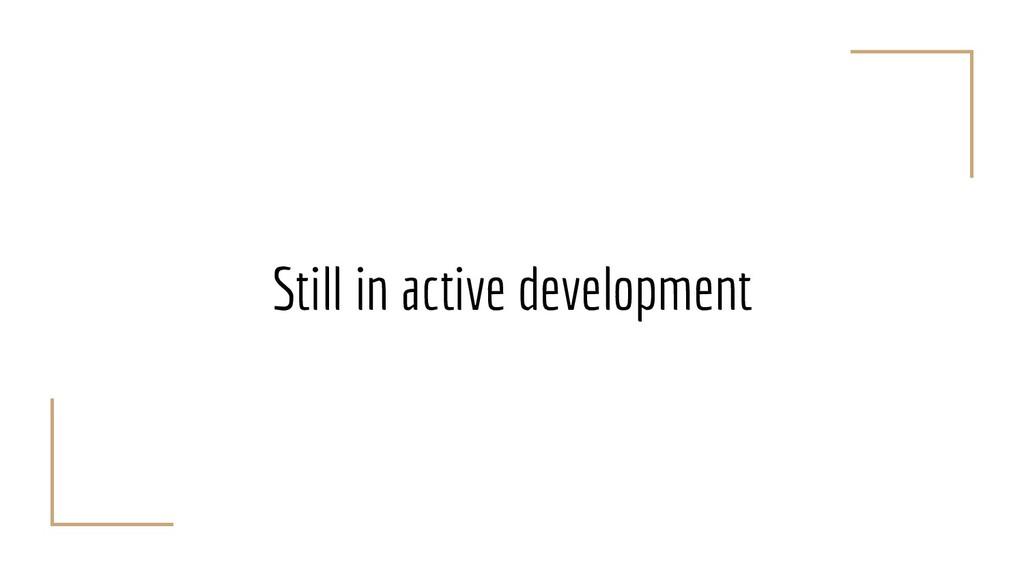 Still in active development