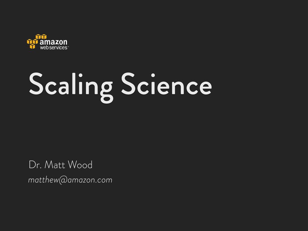Scaling Science matthew@amazon.com Dr. Matt Wood