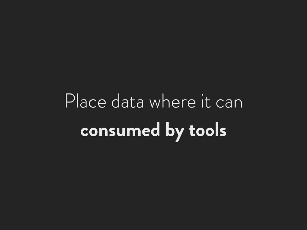 Place data where it can consumed by tools
