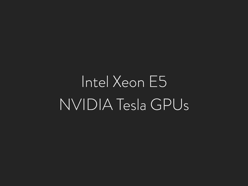 Intel Xeon E5 NVIDIA Tesla GPUs