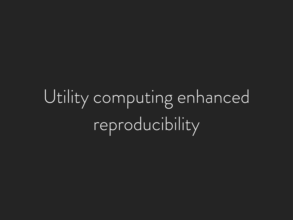 Utility computing enhanced reproducibility