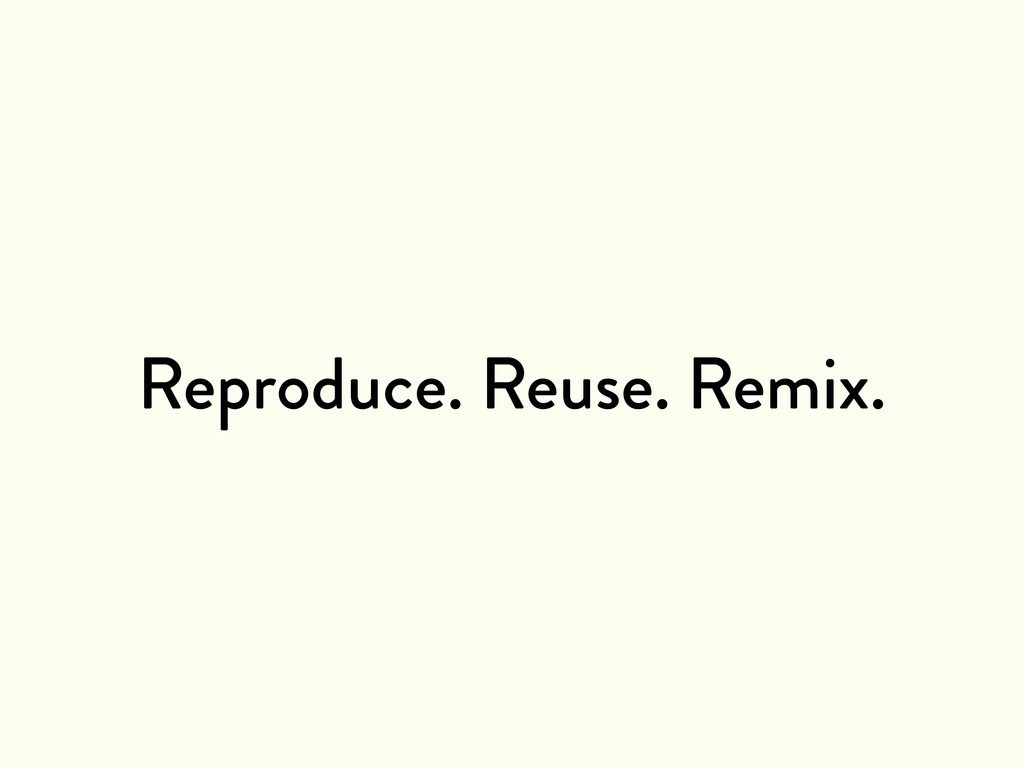Reproduce. Reuse. Remix.