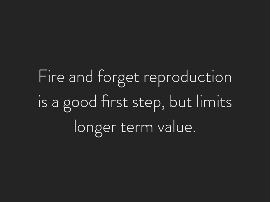 Fire and forget reproduction is a good first ste...