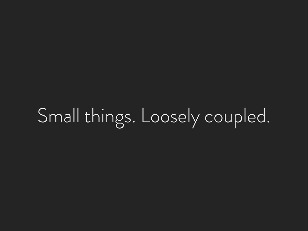 Small things. Loosely coupled.