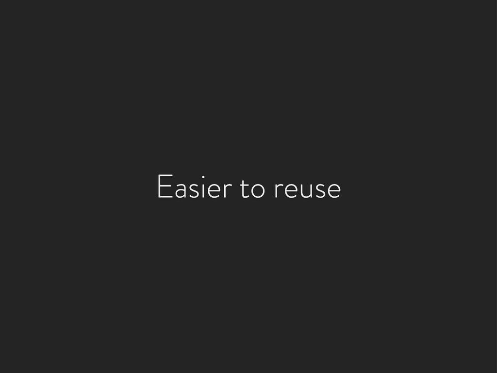 Easier to reuse