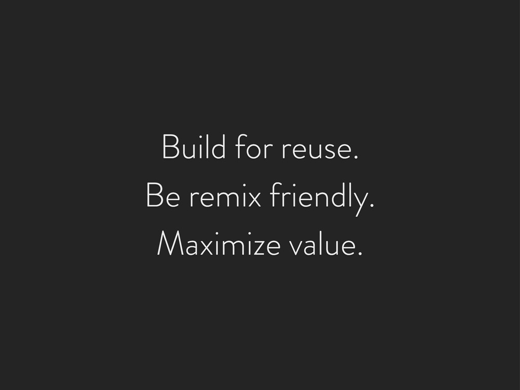 Build for reuse. Be remix friendly. Maximize va...