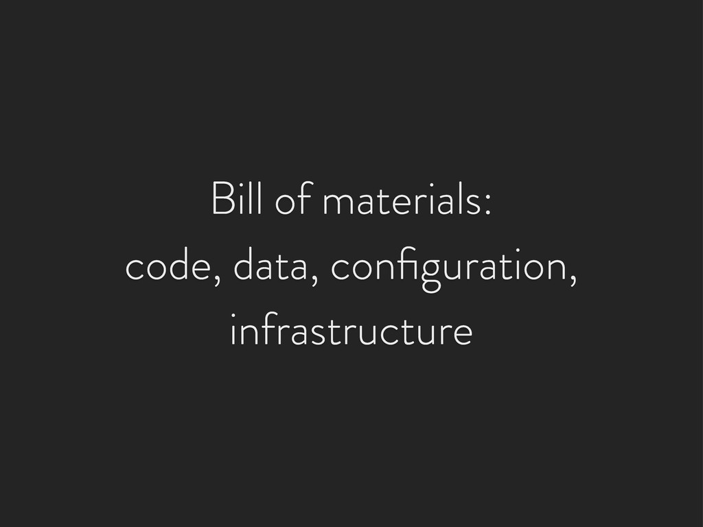 Bill of materials: code, data, configuration, in...