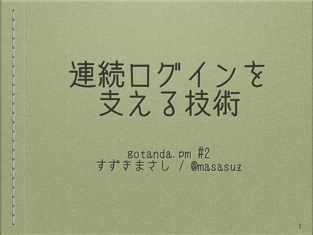 連続ログインを 支える技術 gotanda.pm #2 すずきまさし / @masasuz 1