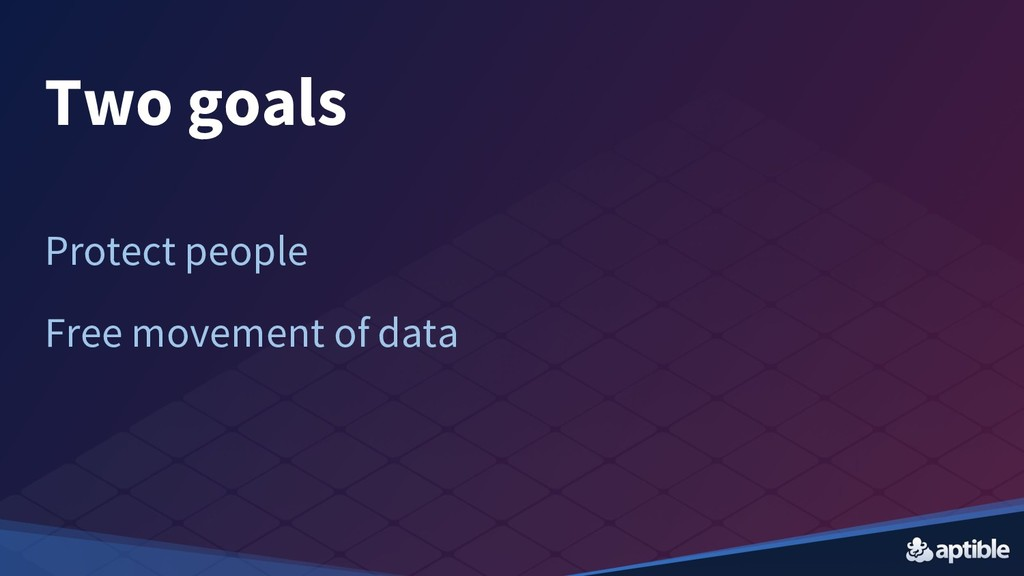 Two goals Protect people Free movement of data