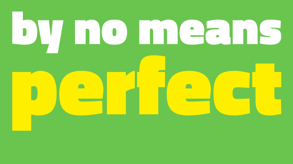 by no means perfect