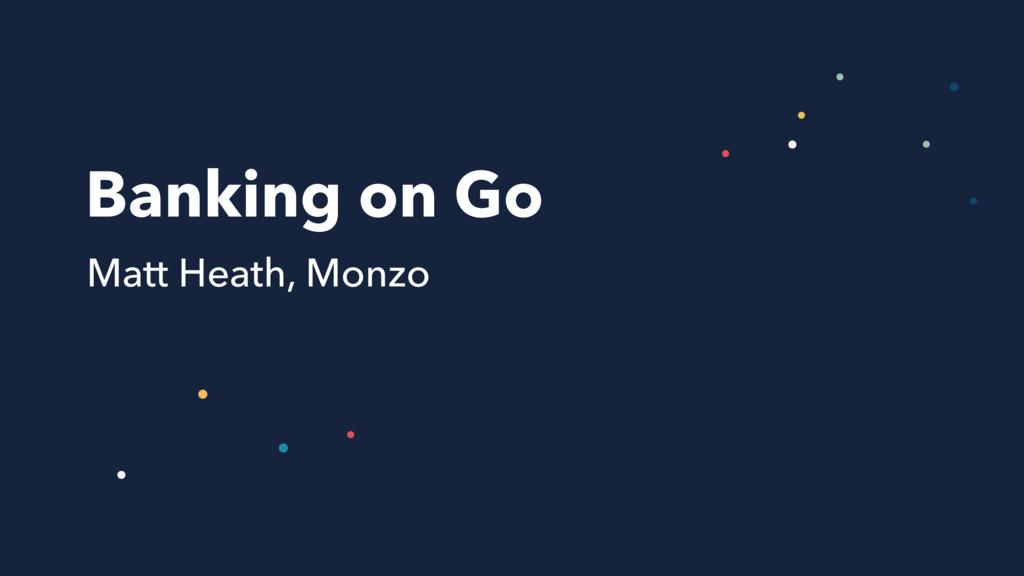 Banking on Go Matt Heath, Monzo
