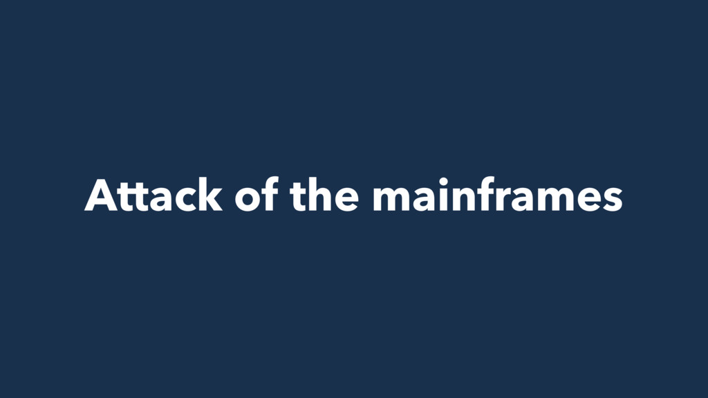 Attack of the mainframes