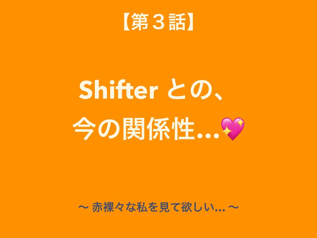 ʲୈ̏ʳ Shifter ͱͷɺ ࠓͷؔੑ… ʙ དʑͳࢲΛݟͯཉ͍͠… ʙ