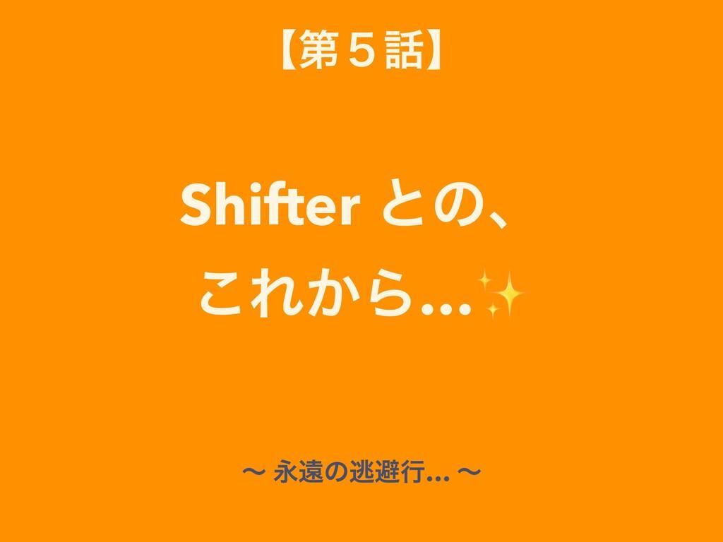 ʲୈ̑ʳ Shifter ͱͷɺ ͜Ε͔Β…✨ ʙ Ӭԕͷಀආߦ… ʙ