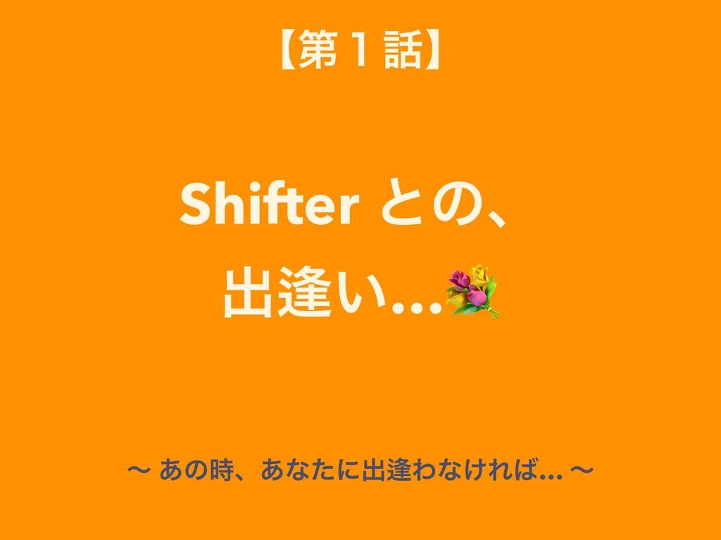 ʲୈ̍ʳ Shifter ͱͷɺ ग़⁊͍… ʙ ͋ͷɺ͋ͳͨʹग़⁊Θͳ͚Ε… ʙ