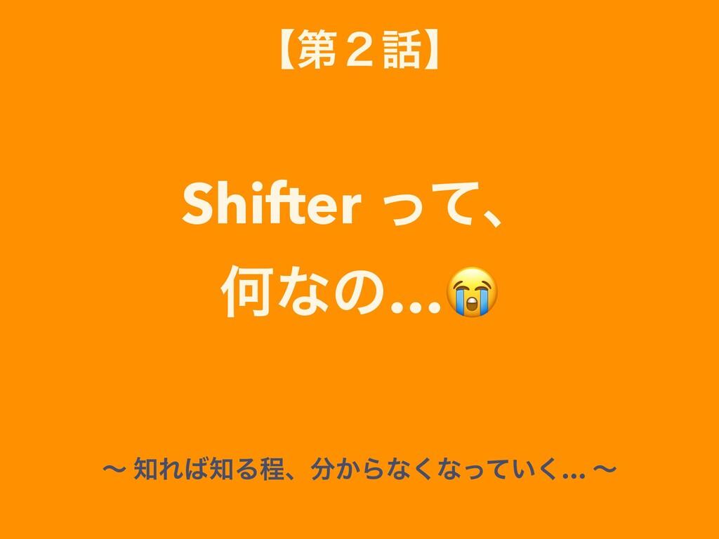 ʲୈ̎ʳ Shifter ͬͯɺ Կͳͷ… ʙ ΕΔఔɺ͔Βͳ͘ͳ͍ͬͯ͘… ʙ