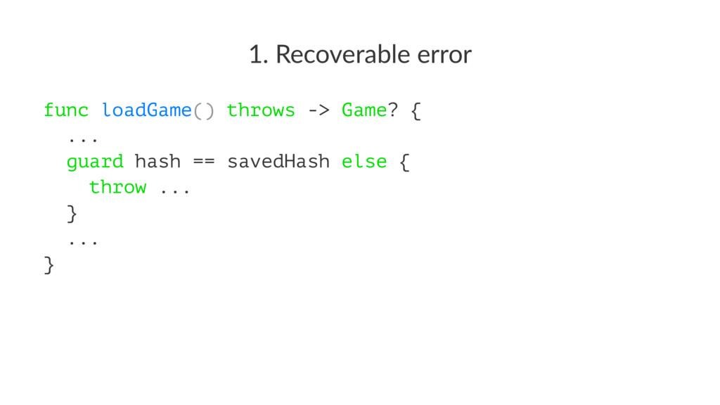 1. Recoverable error func loadGame() throws -> ...