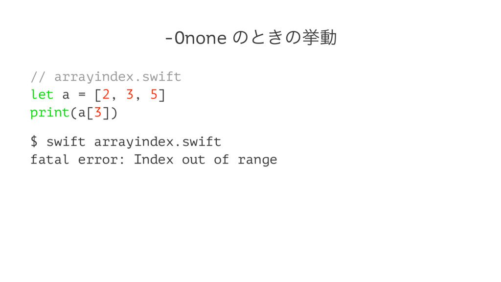 -Onone ͷͱ͖ͷڍಈ // arrayindex.swift let a = [2, 3...