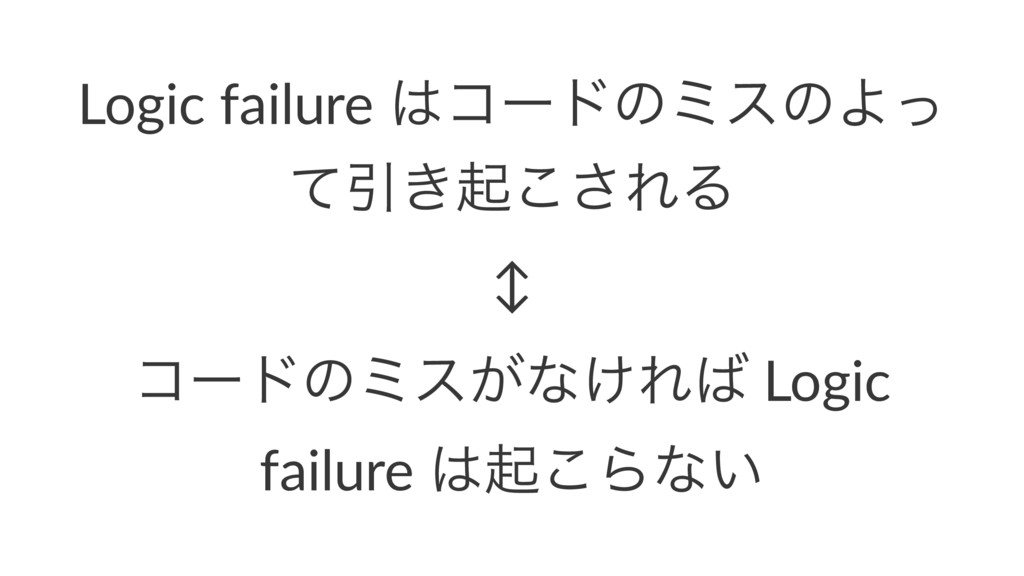 Logic failure ίʔυͷϛεͷΑͬ ͯҾ͖ى͜͞ΕΔ ↕ ίʔυͷϛε͕ͳ͚Ε...