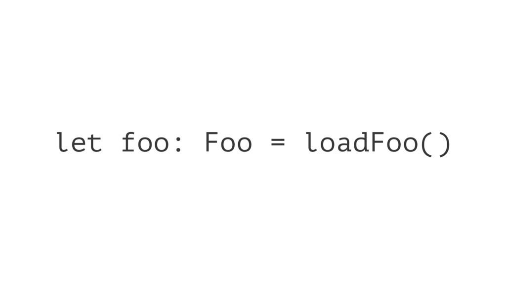 let foo: Foo = loadFoo()