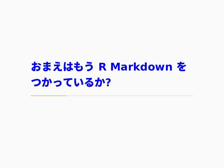 おまえはもう R Markdown を つかっているか?