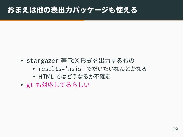 おまえは他の表出力パッケージも使える • stargazer 等 TeX 形式を出力するもの ...