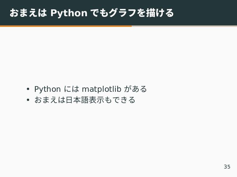 おまえは Python でもグラフを描ける • Python には matplotlib があ...