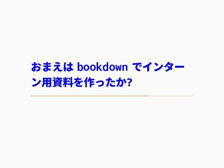 おまえは bookdown でインター ン用資料を作ったか?