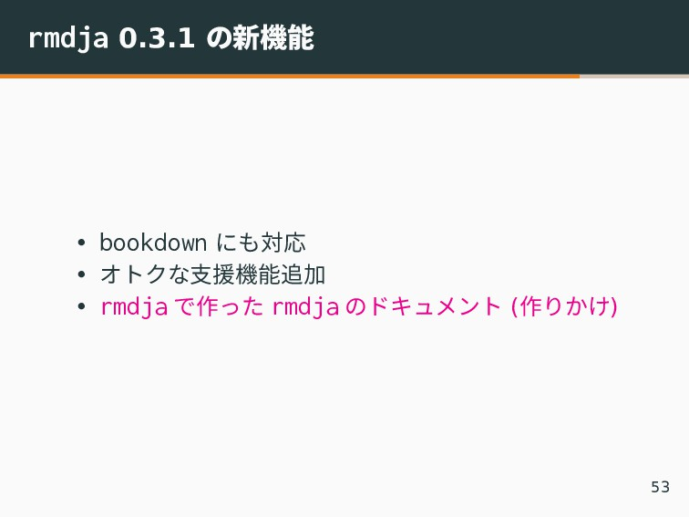 rmdja 0.3.1 の新機能 • bookdown にも対応 • オトクな支援機能追加 •...