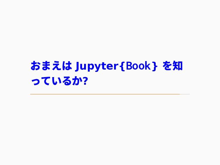 おまえは Jupyter{Book} を知 っているか?