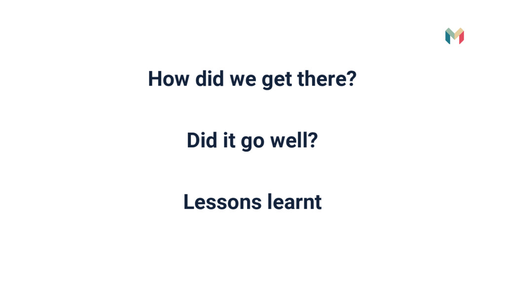 How did we get there? Did it go well? Lessons l...