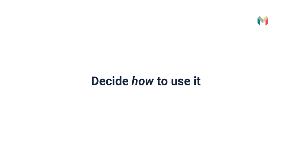 Decide how to use it