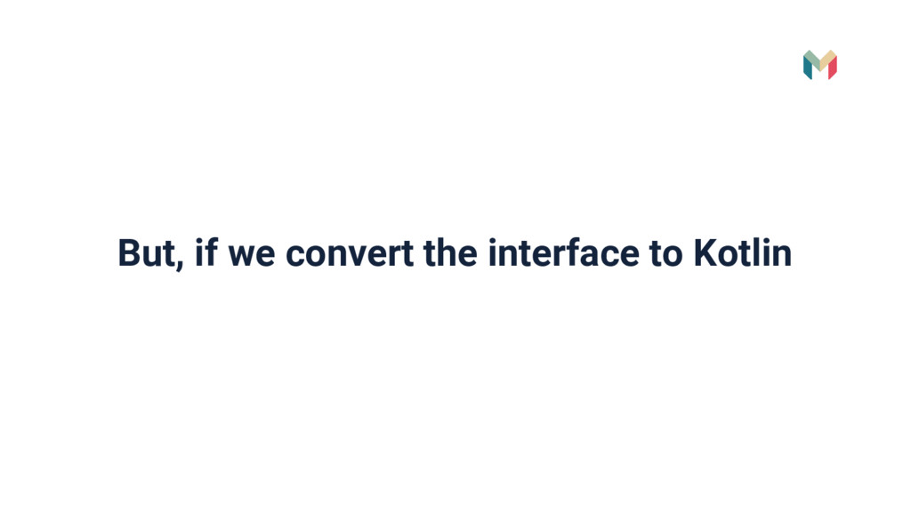 But, if we convert the interface to Kotlin