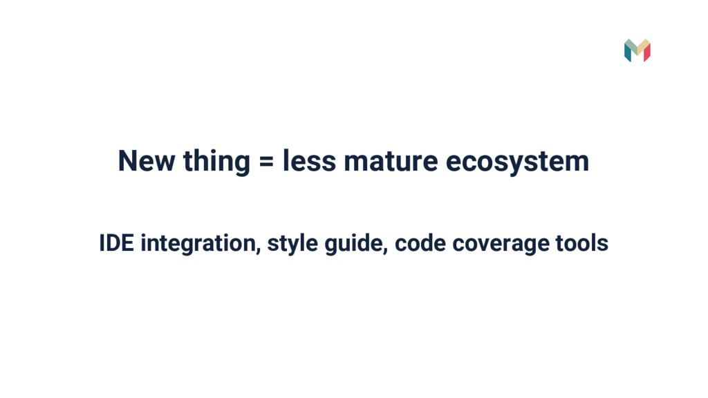 New thing = less mature ecosystem IDE integrati...