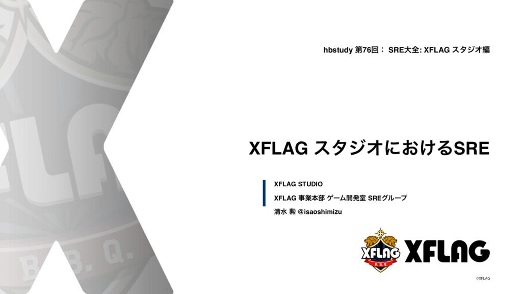 XFLAG ελδΦʹ͓͚ΔSRE XFLAG ۀຊ෦ ήʔϜ։ൃࣨ SREάϧʔϓ ਗ਼ਫ ...