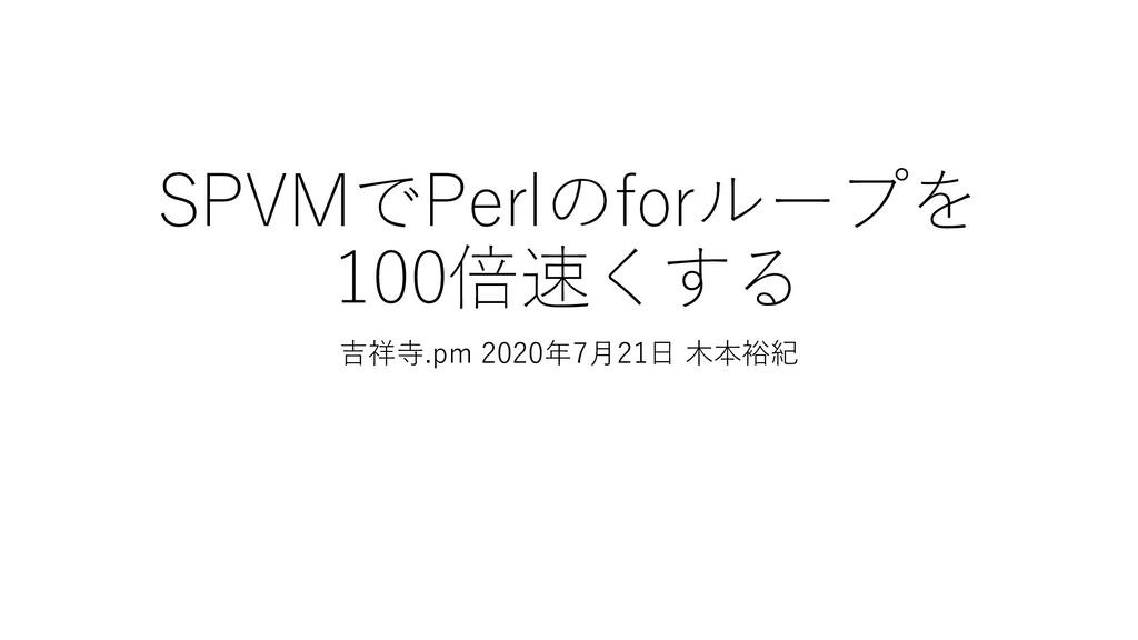 SPVMでPerlのforループを 100倍速くする 吉祥寺.pm 2020年7月21日 木本...