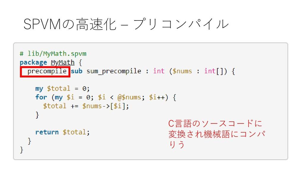 SPVMの高速化 – プリコンパイル C言語のソースコードに 変換され機械語にコンパ りう