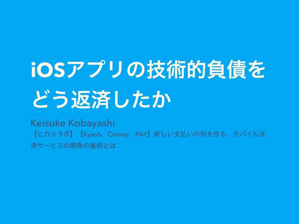 iOSΞϓϦͷٕज़తෛ࠴Λ Ͳ͏ฦࡁ͔ͨ͠ Keisuke Kobayashi ʲώΧˑϥϘʳ...